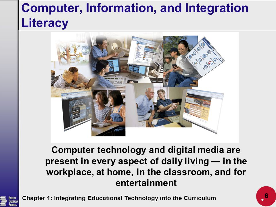 Computer, Information, and Integration Literacy Chapter 1: Integrating Educational Technology into the Curriculum 6 Computer technology and digital me