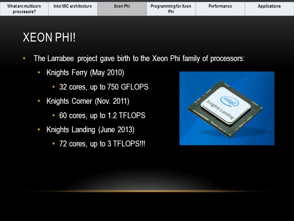 XEON PHI! The Larrabee project gave birth to the Xeon Phi family of processors: Knights Ferry (May 2010) 32 cores, up to 750 GFLOPS Knights Corner (No