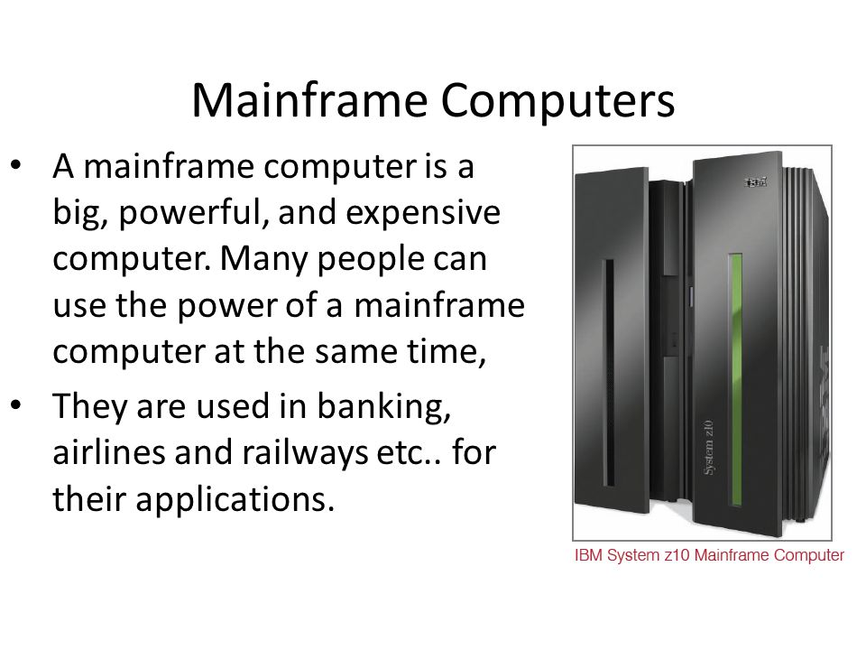 Mainframe Computers A mainframe computer is a big, powerful, and expensive computer.