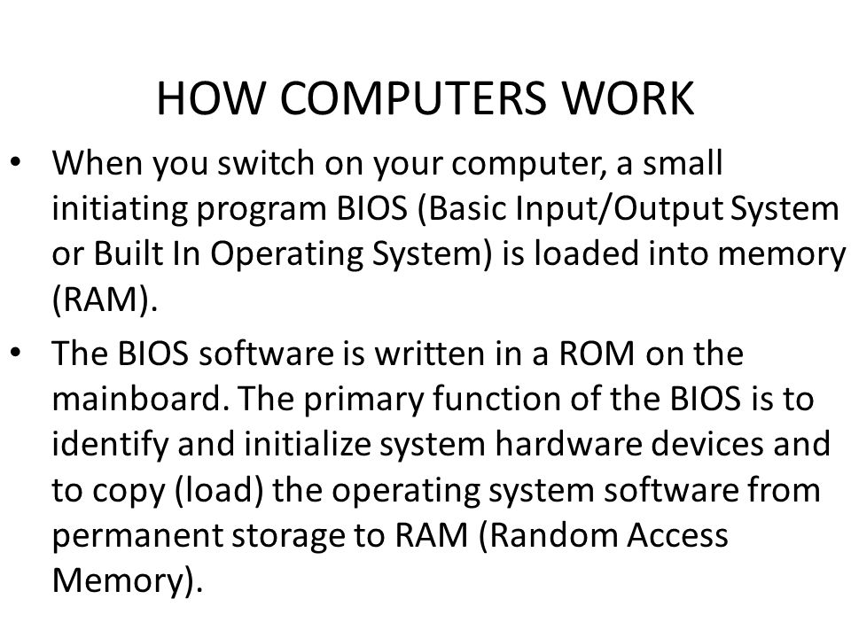 HOW COMPUTERS WORK When you switch on your computer, a small initiating program BIOS (Basic Input/Output System or Built In Operating System) is loaded into memory (RAM).