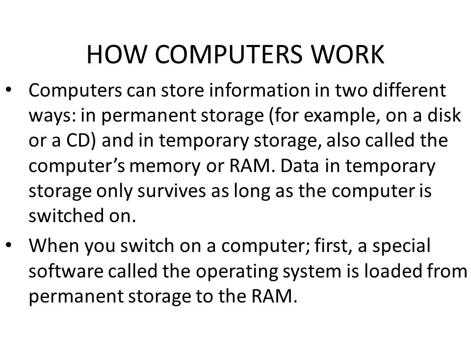 HOW COMPUTERS WORK Computers can store information in two different ways: in permanent storage (for example, on a disk or a CD) and in temporary storage, also called the computer's memory or RAM.