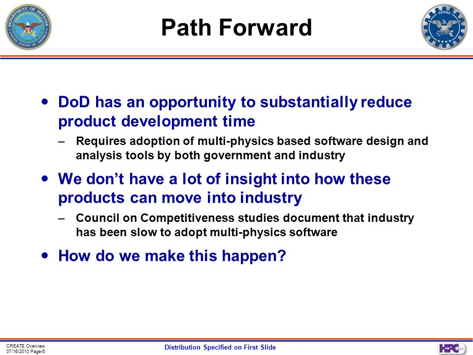 CREATE Overview 07/16/2010 Page-5 Distribution Specified on First Slide Path Forward DoD has an opportunity to substantially reduce product development time –Requires adoption of multi-physics based software design and analysis tools by both government and industry We don't have a lot of insight into how these products can move into industry –Council on Competitiveness studies document that industry has been slow to adopt multi-physics software How do we make this happen