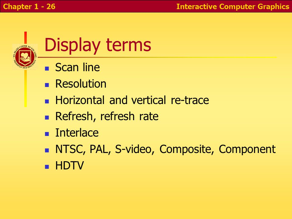 Interactive Computer GraphicsChapter 1 - 26 Display terms Scan line Resolution Horizontal and vertical re-trace Refresh, refresh rate Interlace NTSC, PAL, S-video, Composite, Component HDTV