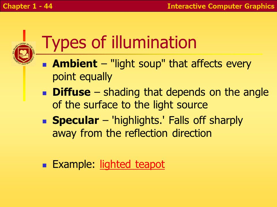 Interactive Computer GraphicsChapter 1 - 44 Types of illumination Ambient – light soup that affects every point equally Diffuse – shading that depends on the angle of the surface to the light source Specular – highlights. Falls off sharply away from the reflection direction Example: lighted teapotlighted teapot
