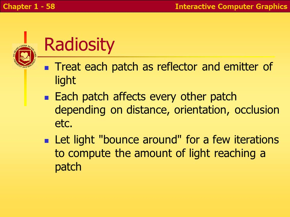 Interactive Computer GraphicsChapter 1 - 58 Radiosity Treat each patch as reflector and emitter of light Each patch affects every other patch depending on distance, orientation, occlusion etc.