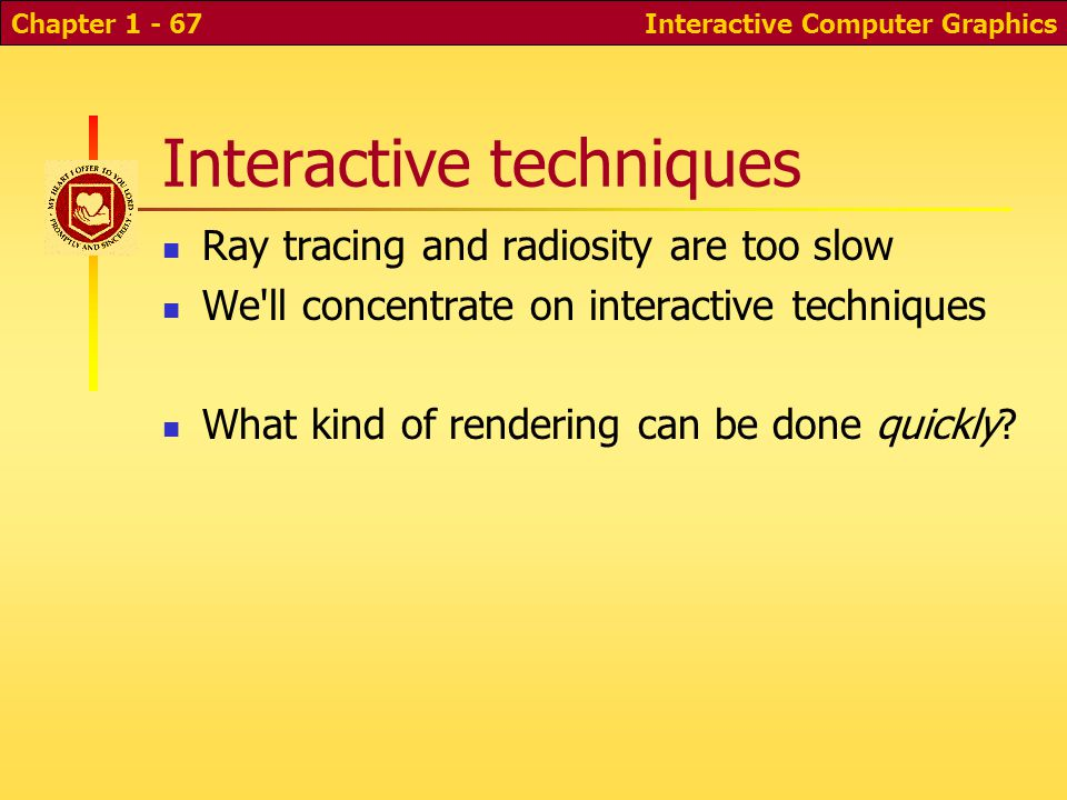 Interactive Computer GraphicsChapter 1 - 67 Interactive techniques Ray tracing and radiosity are too slow We ll concentrate on interactive techniques What kind of rendering can be done quickly