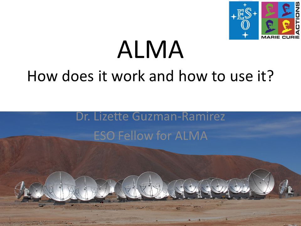 ALMA How does it work and how to use it Dr. Lizette Guzman-Ramirez ESO Fellow for ALMA