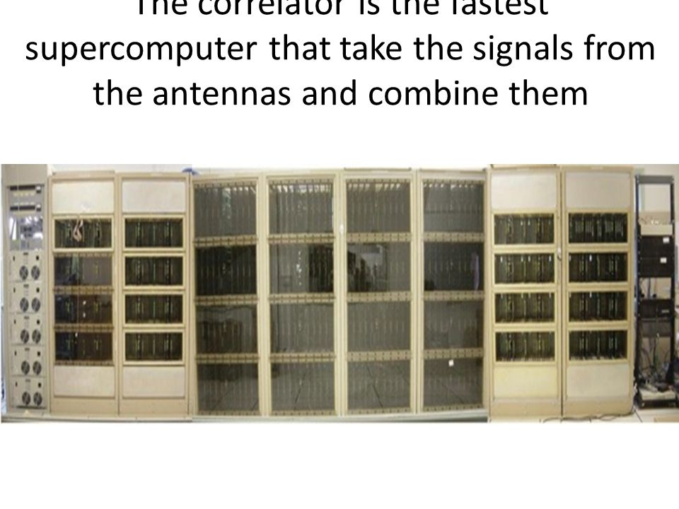 The correlator is the fastest supercomputer that take the signals from the antennas and combine them