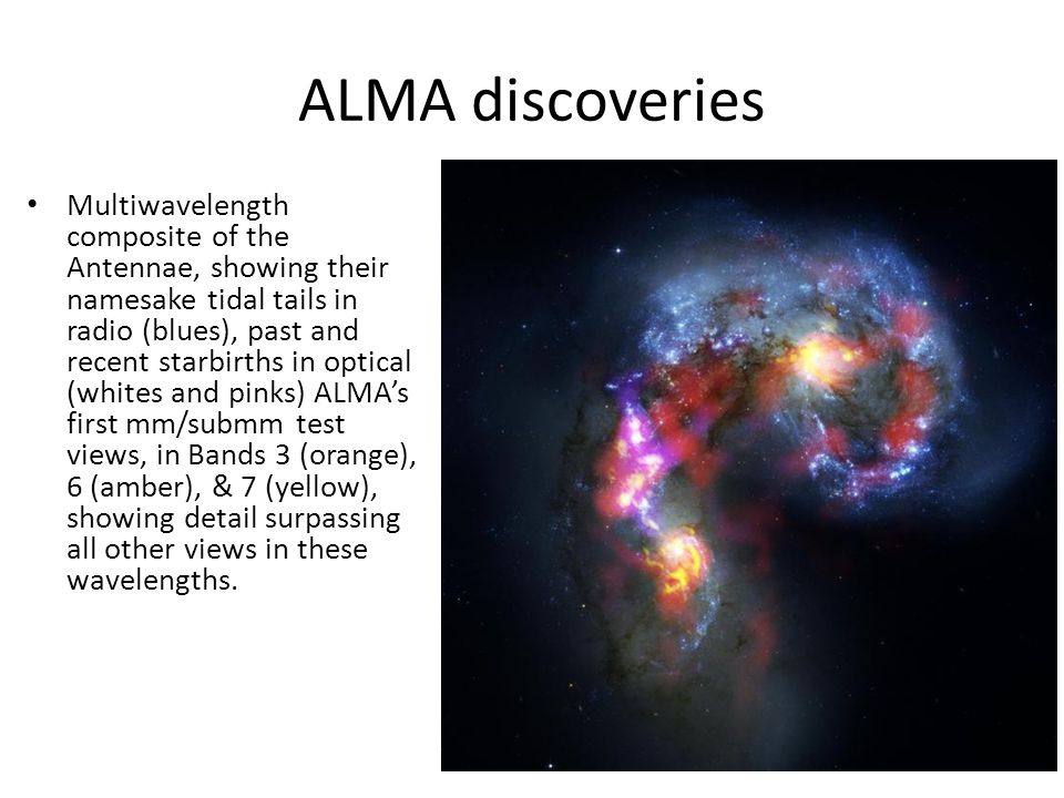 ALMA discoveries Multiwavelength composite of the Antennae, showing their namesake tidal tails in radio (blues), past and recent starbirths in optical (whites and pinks) ALMA's first mm/submm test views, in Bands 3 (orange), 6 (amber), & 7 (yellow), showing detail surpassing all other views in these wavelengths.