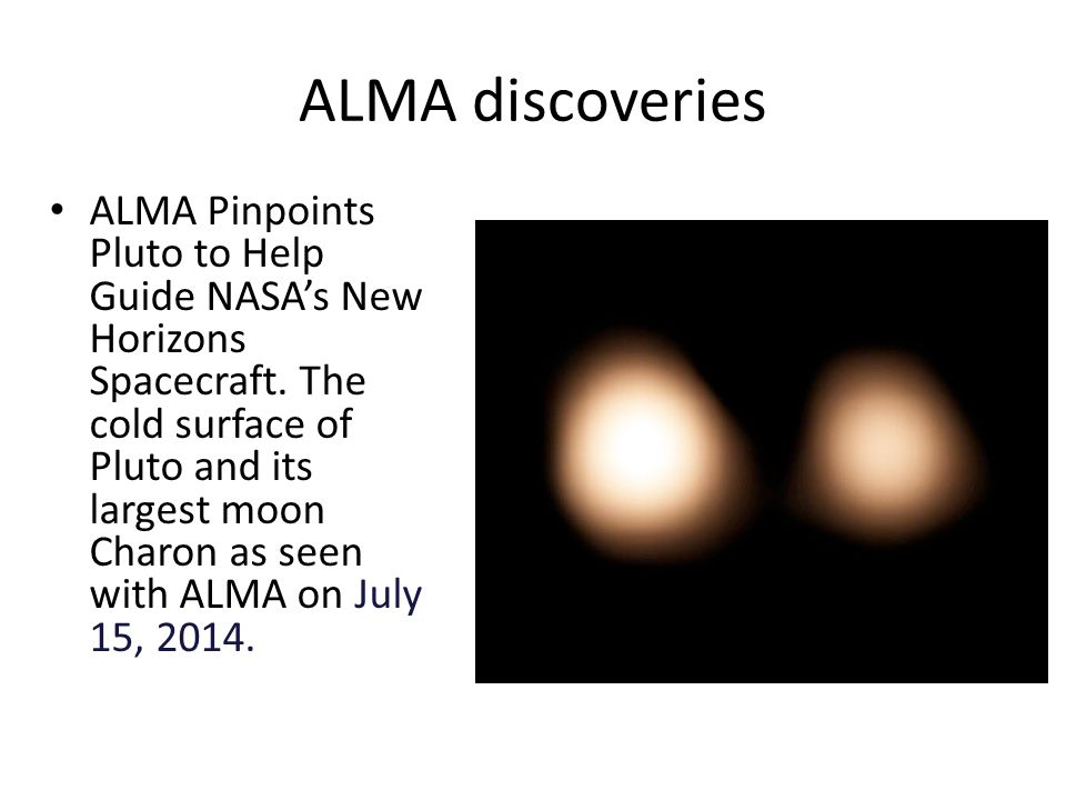 ALMA discoveries ALMA Pinpoints Pluto to Help Guide NASA's New Horizons Spacecraft.