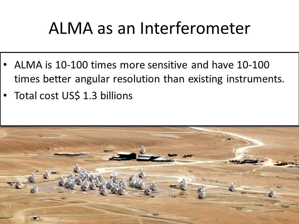 ALMA as an Interferometer ALMA is 10-100 times more sensitive and have 10-100 times better angular resolution than existing instruments.