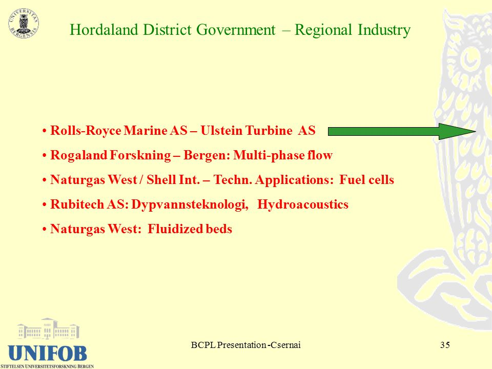 BCPL Presentation -Csernai35 Hordaland District Government – Regional Industry Rolls-Royce Marine AS – Ulstein Turbine AS Rogaland Forskning – Bergen: Multi-phase flow Naturgas West / Shell Int.