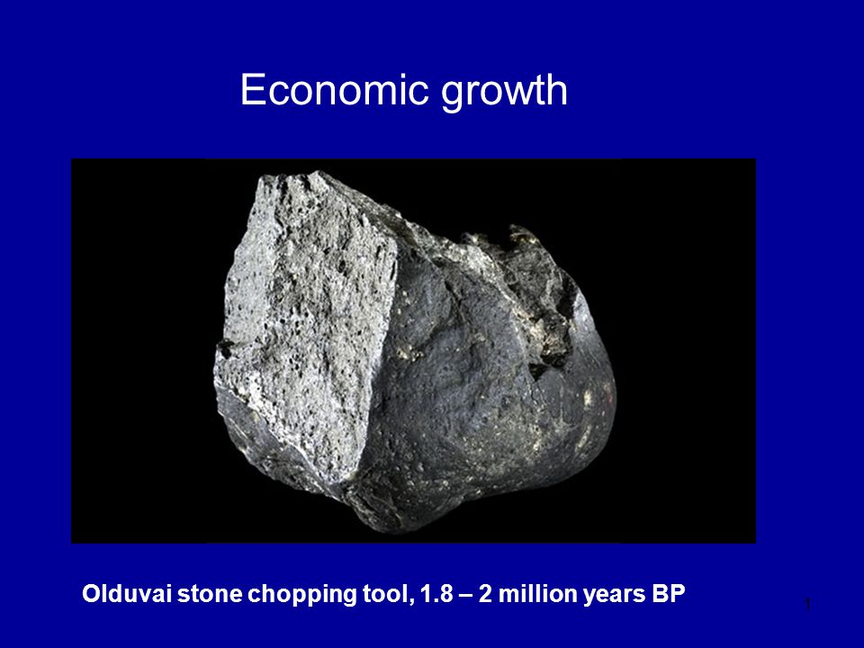 1 Economic growth Olduvai stone chopping tool, 1.8 – 2 million years BP