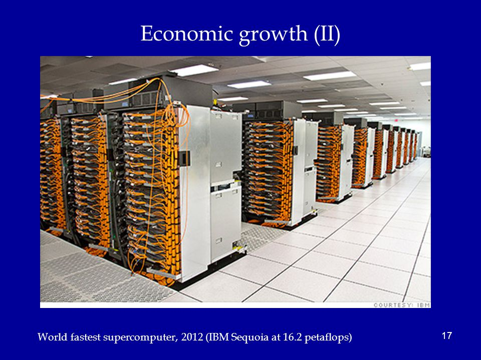Economic growth (II) 17 World fastest supercomputer, 2012 (IBM Sequoia at 16.2 petaflops)