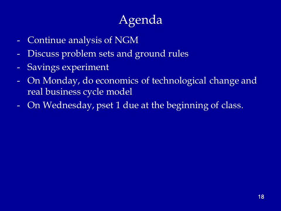 Agenda -Continue analysis of NGM -Discuss problem sets and ground rules -Savings experiment -On Monday, do economics of technological change and real business cycle model -On Wednesday, pset 1 due at the beginning of class.