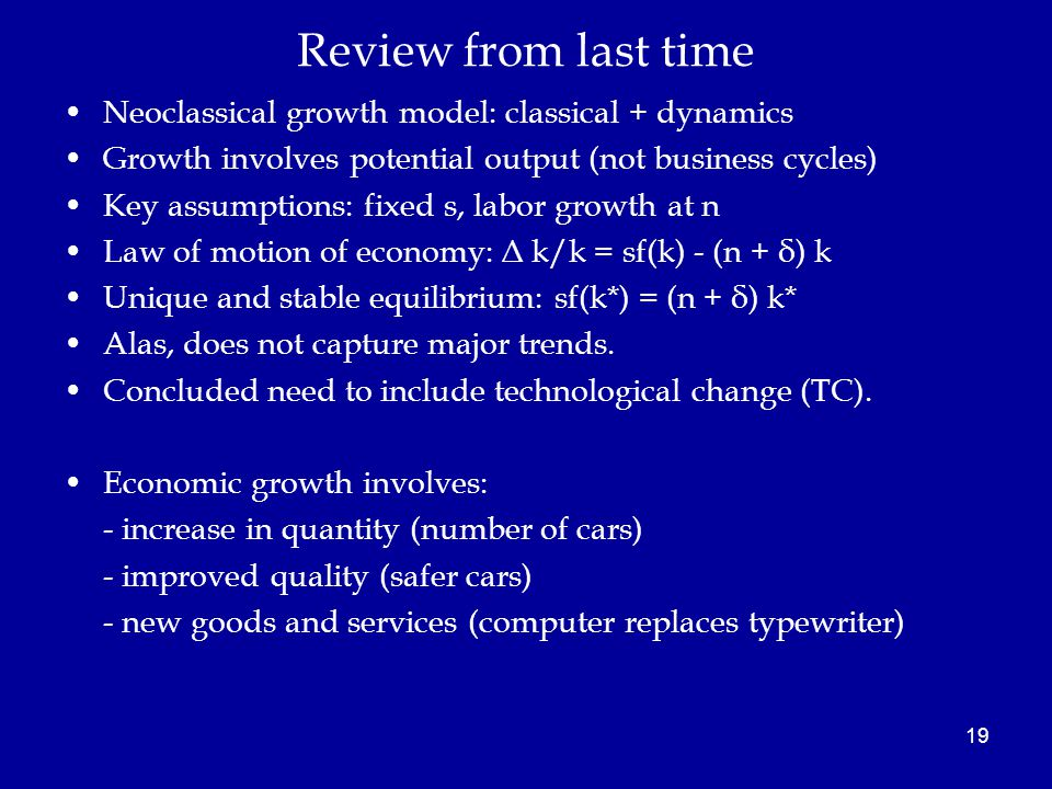 Review from last time Neoclassical growth model: classical + dynamics Growth involves potential output (not business cycles) Key assumptions: fixed s, labor growth at n Law of motion of economy: Δ k/k = sf(k) - (n + δ) k Unique and stable equilibrium: sf(k*) = (n + δ) k* Alas, does not capture major trends.