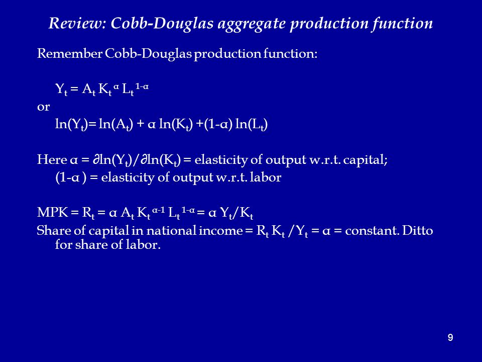 9 Review: Cobb-Douglas aggregate production function Remember Cobb-Douglas production function: Y t = A t K t α L t 1-α or ln(Y t )= ln(A t ) + α ln(K t ) +(1-α) ln(L t ) Here α = ∂ln(Y t )/∂ln(K t ) = elasticity of output w.r.t.