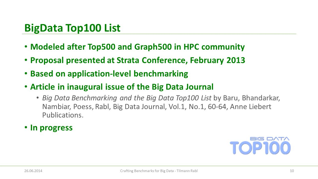 BigData Top100 List Modeled after Top500 and Graph500 in HPC community Proposal presented at Strata Conference, February 2013 Based on application-level benchmarking Article in inaugural issue of the Big Data Journal Big Data Benchmarking and the Big Data Top100 List by Baru, Bhandarkar, Nambiar, Poess, Rabl, Big Data Journal, Vol.1, No.1, 60-64, Anne Liebert Publications.