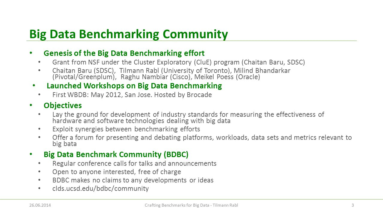 Big Data Benchmarking Community Genesis of the Big Data Benchmarking effort Grant from NSF under the Cluster Exploratory (CluE) program (Chaitan Baru, SDSC) Chaitan Baru (SDSC), Tilmann Rabl (University of Toronto), Milind Bhandarkar (Pivotal/Greenplum), Raghu Nambiar (Cisco), Meikel Poess (Oracle) Launched Workshops on Big Data Benchmarking First WBDB: May 2012, San Jose.
