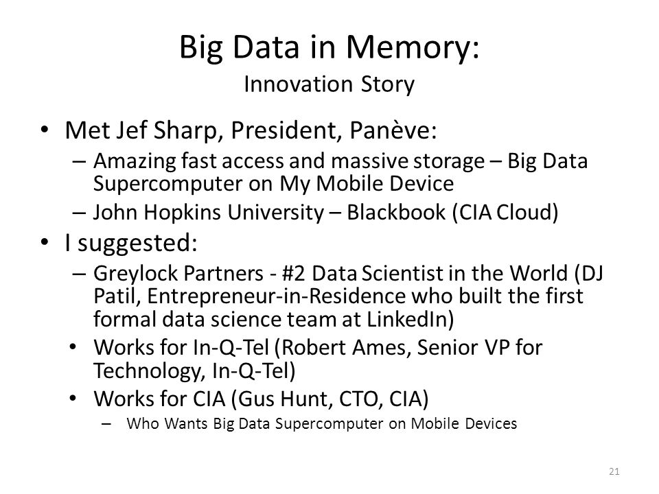 Big Data in Memory: Innovation Story Met Jef Sharp, President, Panève: – Amazing fast access and massive storage – Big Data Supercomputer on My Mobile Device – John Hopkins University – Blackbook (CIA Cloud) I suggested: – Greylock Partners - #2 Data Scientist in the World (DJ Patil, Entrepreneur-in-Residence who built the first formal data science team at LinkedIn) Works for In-Q-Tel (Robert Ames, Senior VP for Technology, In-Q-Tel) Works for CIA (Gus Hunt, CTO, CIA) – Who Wants Big Data Supercomputer on Mobile Devices 21