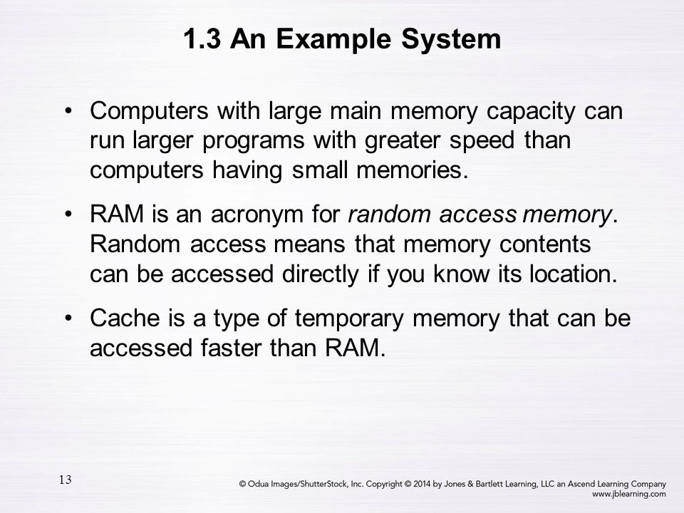 13 1.3 An Example System Computers with large main memory capacity can run larger programs with greater speed than computers having small memories. RA