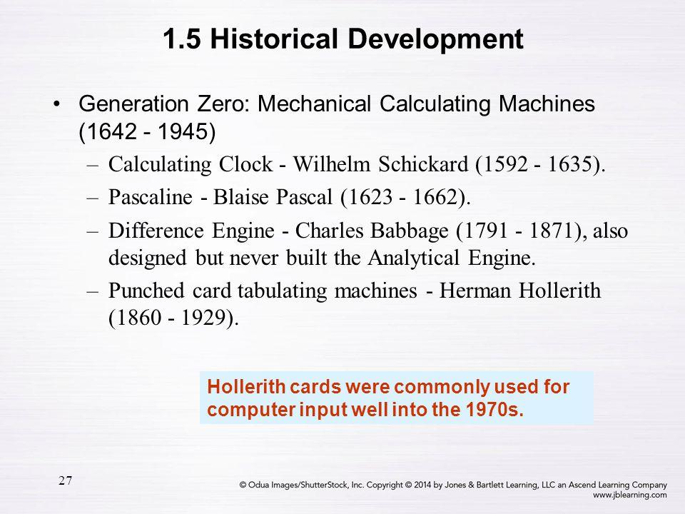 27 Generation Zero: Mechanical Calculating Machines (1642 - 1945) –Calculating Clock - Wilhelm Schickard (1592 - 1635). –Pascaline - Blaise Pascal (16