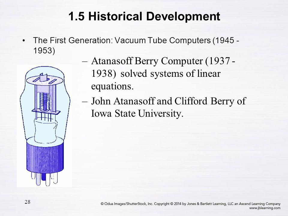28 The First Generation: Vacuum Tube Computers (1945 - 1953) –Atanasoff Berry Computer (1937 - 1938) solved systems of linear equations. –John Atanaso