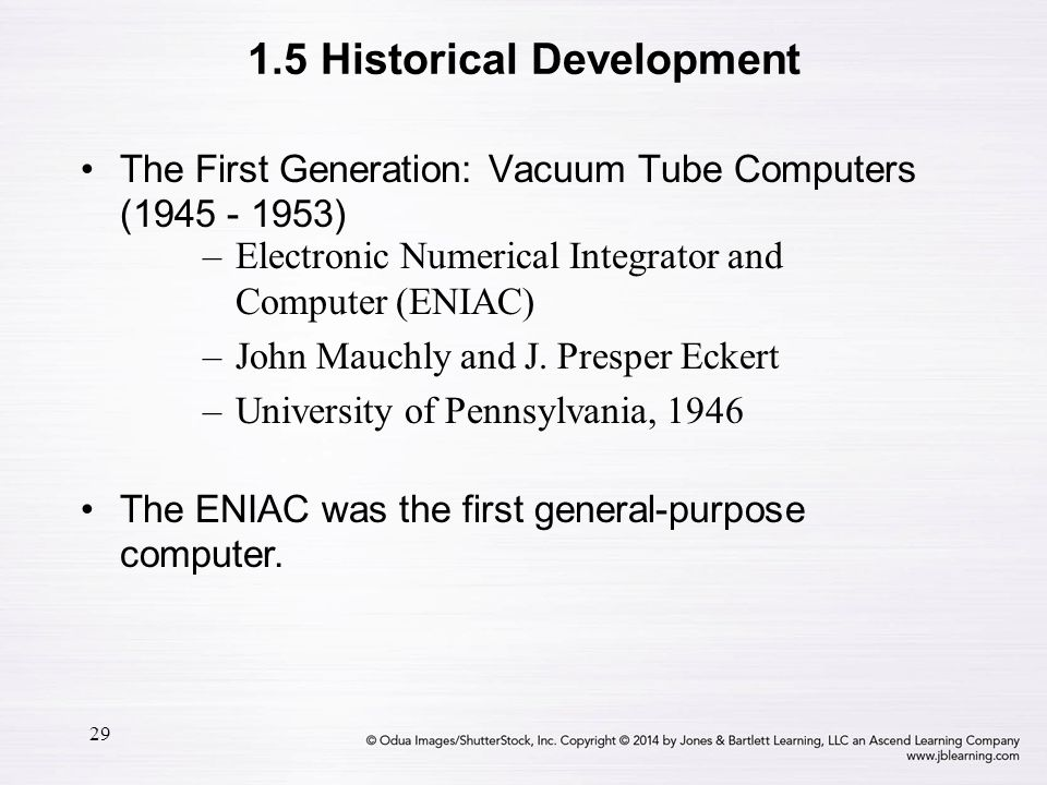 29 The First Generation: Vacuum Tube Computers (1945 - 1953) –Electronic Numerical Integrator and Computer (ENIAC) –John Mauchly and J. Presper Eckert