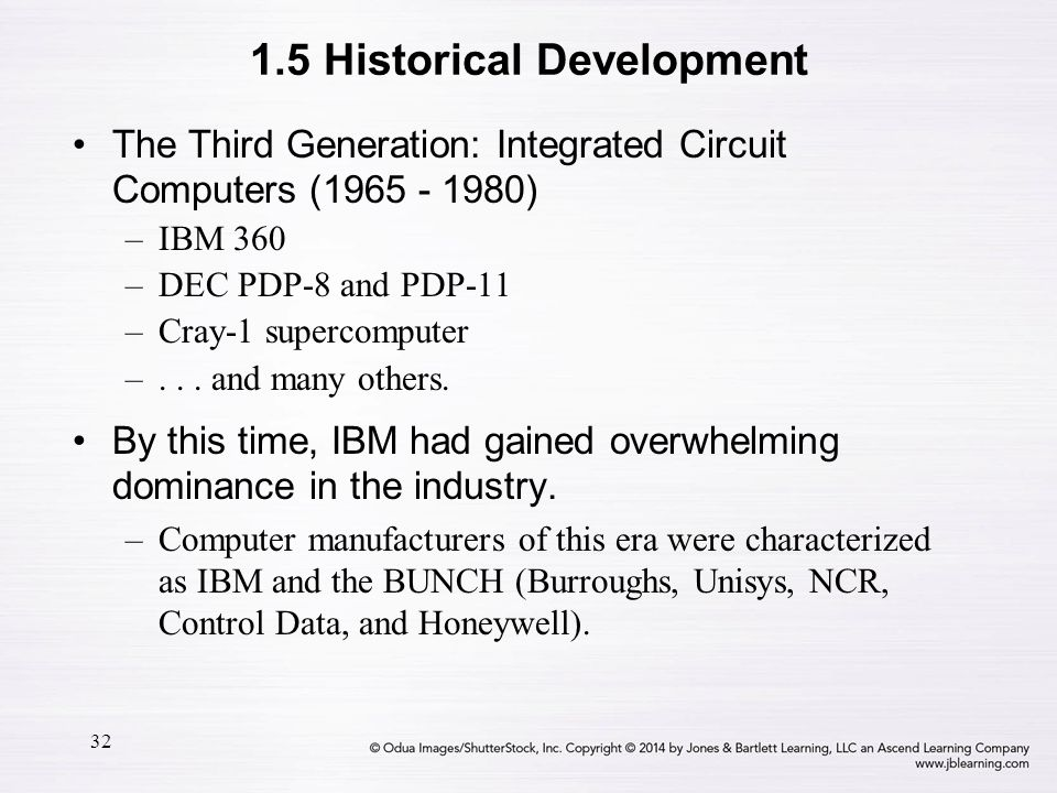 32 The Third Generation: Integrated Circuit Computers (1965 - 1980) –IBM 360 –DEC PDP-8 and PDP-11 –Cray-1 supercomputer –... and many others. By this