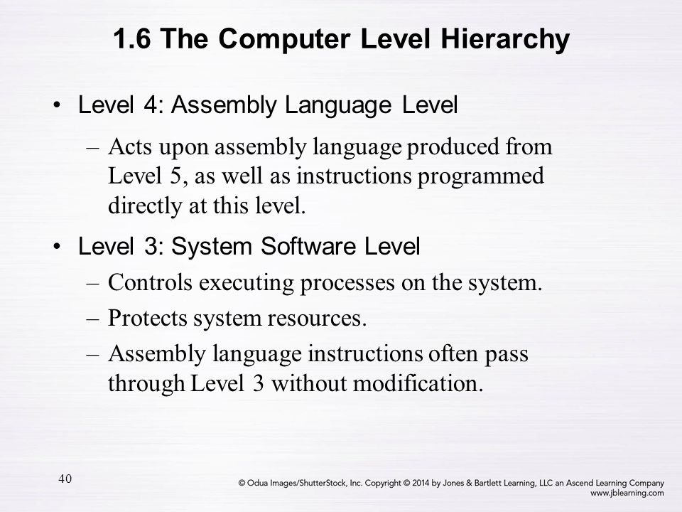 40 Level 4: Assembly Language Level –Acts upon assembly language produced from Level 5, as well as instructions programmed directly at this level. Lev
