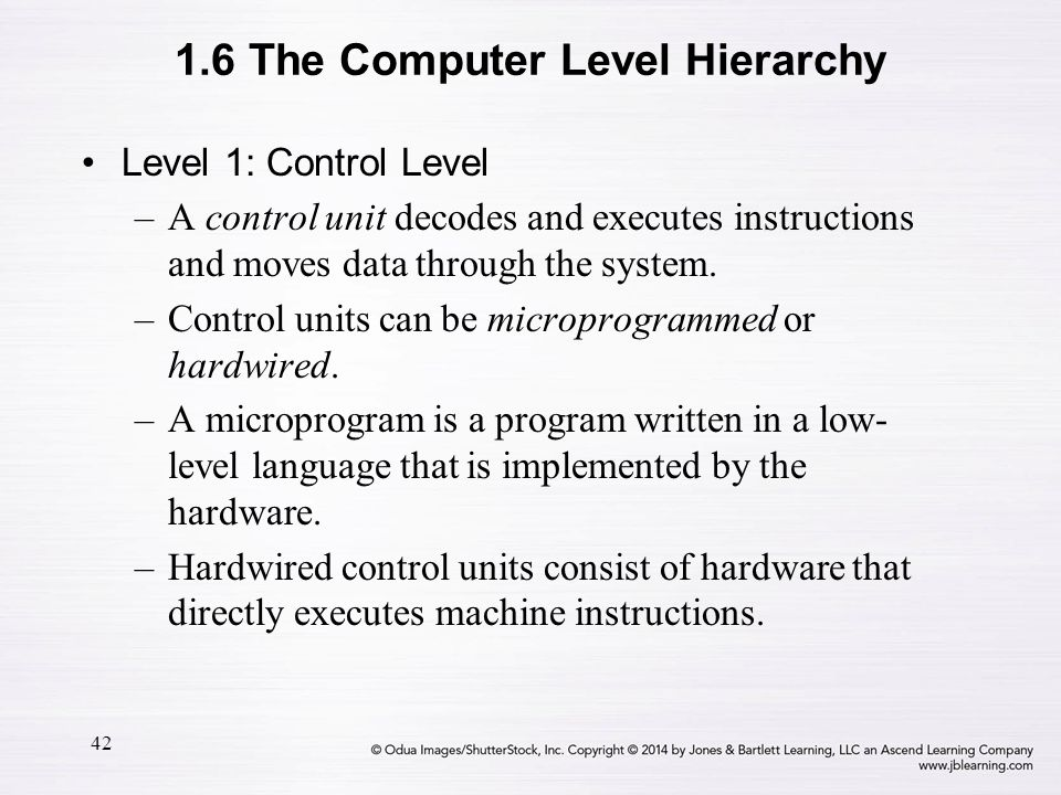 42 Level 1: Control Level –A control unit decodes and executes instructions and moves data through the system. –Control units can be microprogrammed o