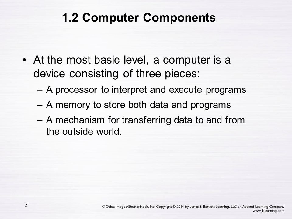 5 At the most basic level, a computer is a device consisting of three pieces: –A processor to interpret and execute programs –A memory to store both d