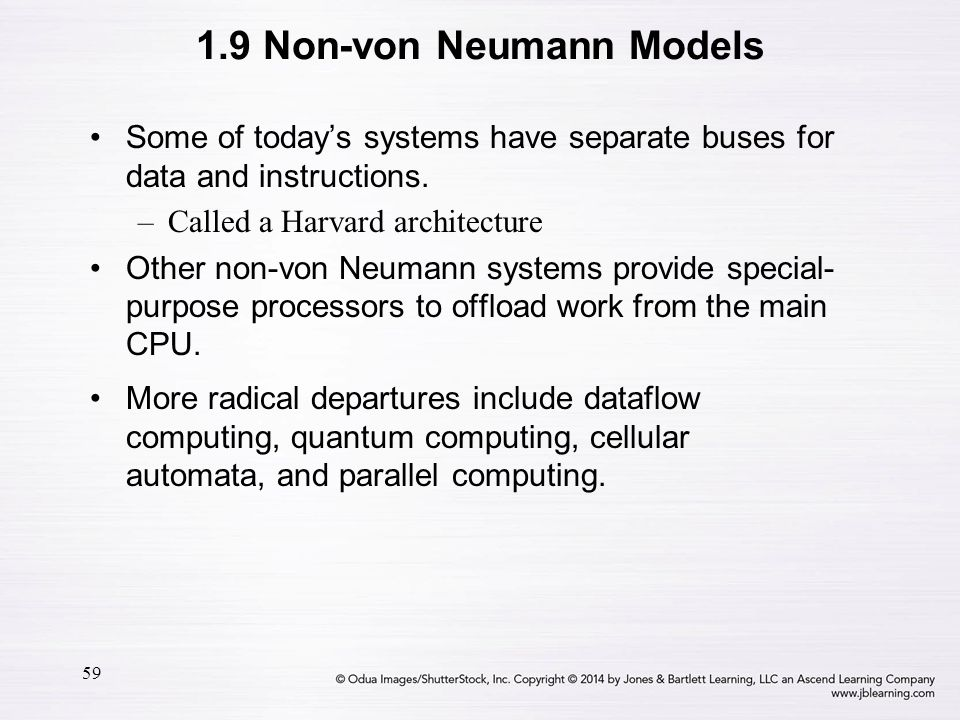 59 Some of today's systems have separate buses for data and instructions. –Called a Harvard architecture Other non-von Neumann systems provide special