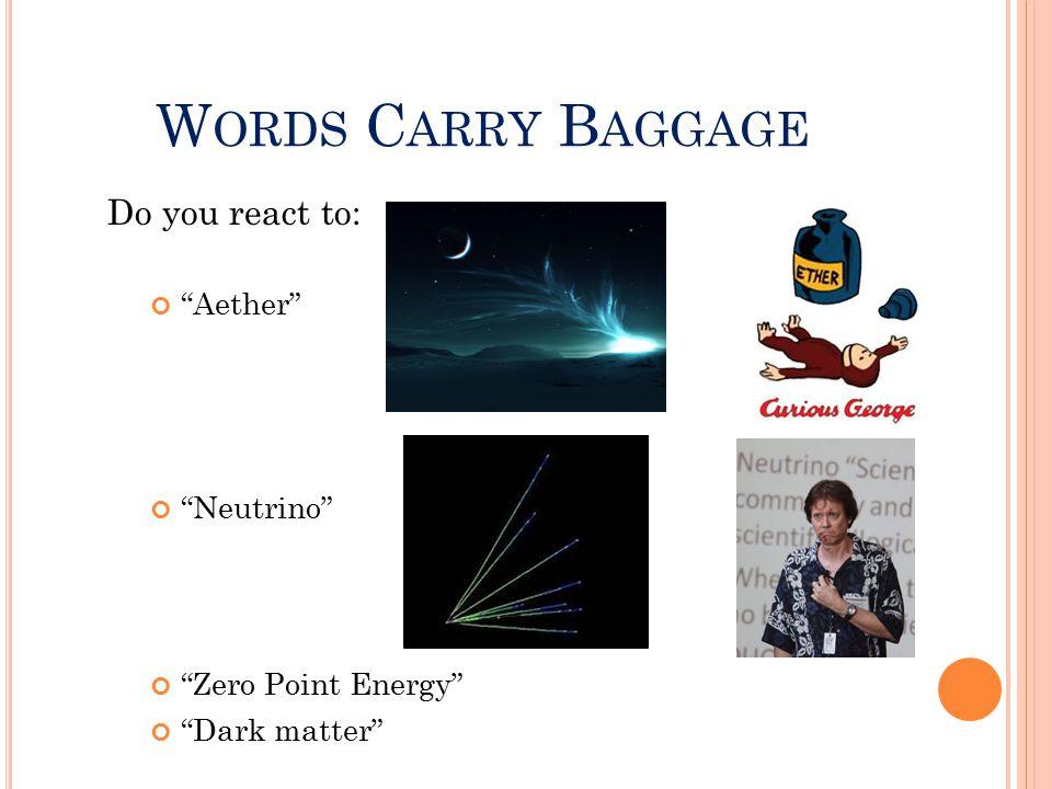 "W ORDS C ARRY B AGGAGE Do you react to: ""Aether"" ""Neutrino"" ""Zero Point Energy"" ""Dark matter"""