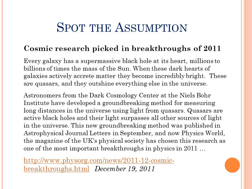S POT THE A SSUMPTION Cosmic research picked in breakthroughs of 2011 Every galaxy has a supermassive black hole at its heart, millions to billions of times the mass of the Sun.