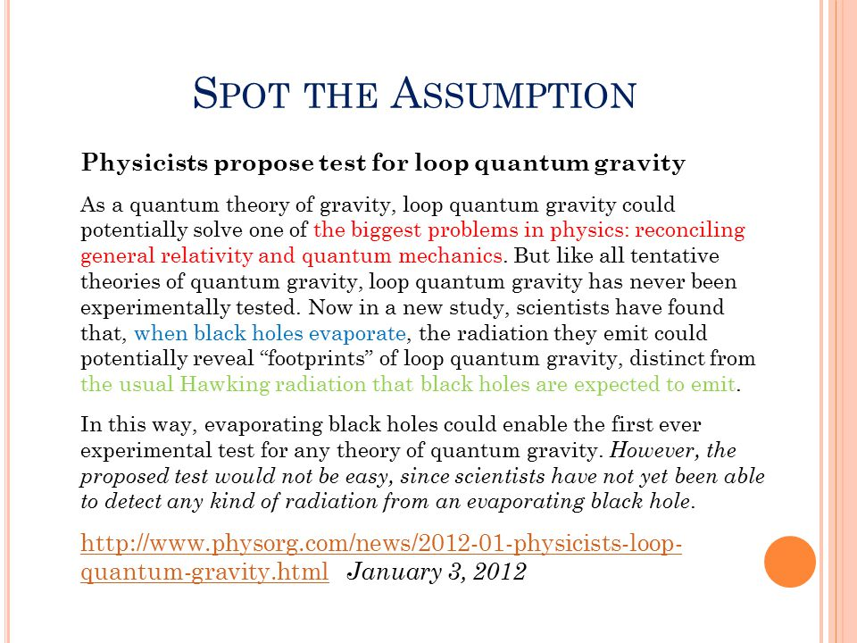 S POT THE A SSUMPTION Physicists propose test for loop quantum gravity As a quantum theory of gravity, loop quantum gravity could potentially solve one of the biggest problems in physics: reconciling general relativity and quantum mechanics.