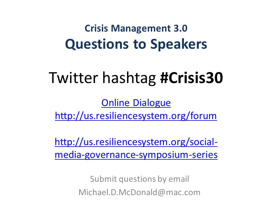 Crisis Management 3.0 Questions to Speakers Submit questions by email Michael.D.McDonald@mac.com Twitter hashtag #Crisis30 Online Dialogue http://us.resiliencesystem.org/forum http://us.resiliencesystem.org/social- media-governance-symposium-series