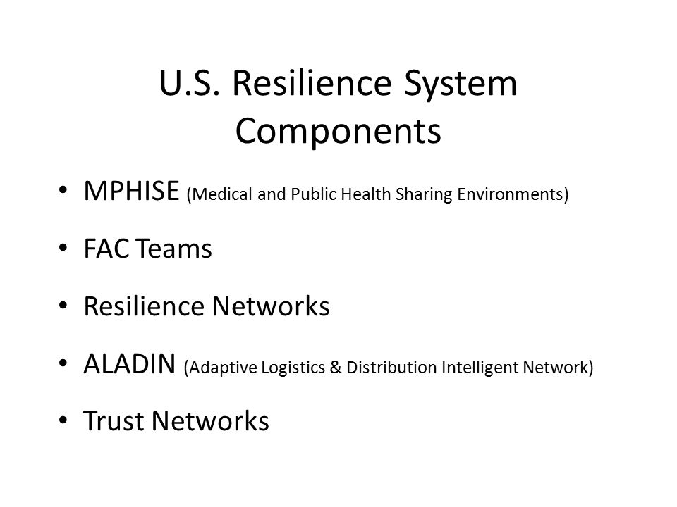 U.S. Resilience System Components MPHISE (Medical and Public Health Sharing Environments) FAC Teams Resilience Networks ALADIN (Adaptive Logistics & D