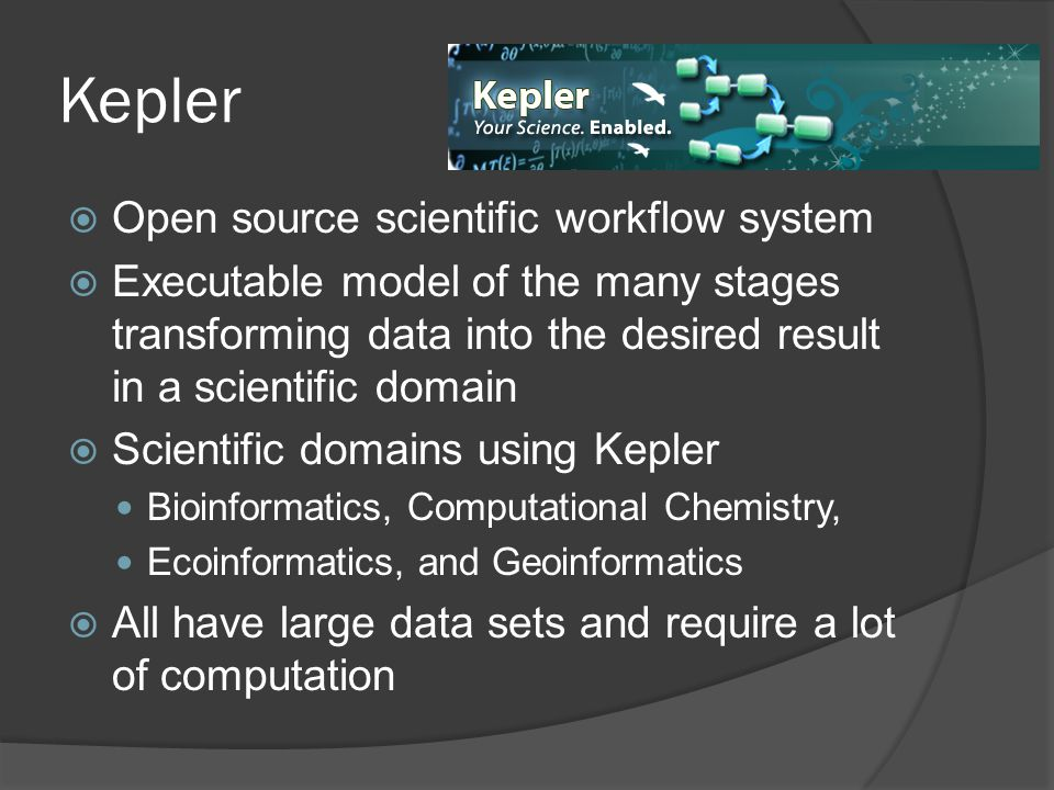 Kepler  Open source scientific workflow system  Executable model of the many stages transforming data into the desired result in a scientific domain  Scientific domains using Kepler Bioinformatics, Computational Chemistry, Ecoinformatics, and Geoinformatics  All have large data sets and require a lot of computation