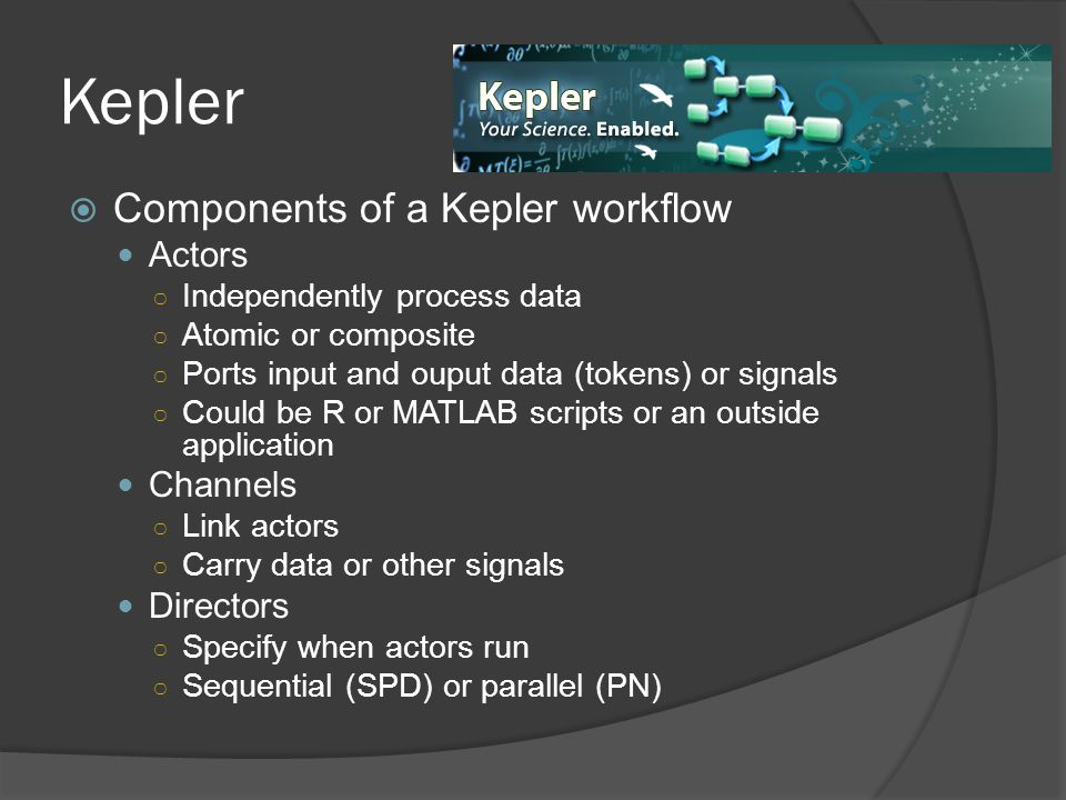 Kepler  Components of a Kepler workflow Actors ○ Independently process data ○ Atomic or composite ○ Ports input and ouput data (tokens) or signals ○ Could be R or MATLAB scripts or an outside application Channels ○ Link actors ○ Carry data or other signals Directors ○ Specify when actors run ○ Sequential (SPD) or parallel (PN)