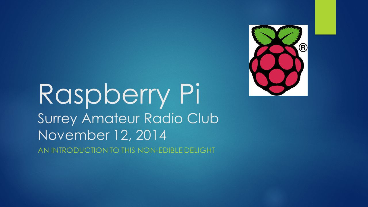 Raspberry Pi Surrey Amateur Radio Club November 12, 2014 AN INTRODUCTION TO THIS NON-EDIBLE DELIGHT