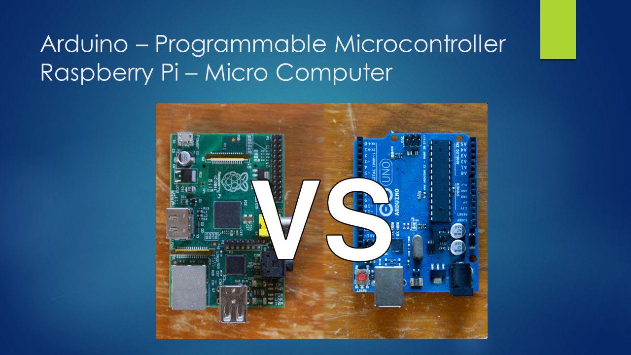 Arduino – Programmable Microcontroller Raspberry Pi – Micro Computer