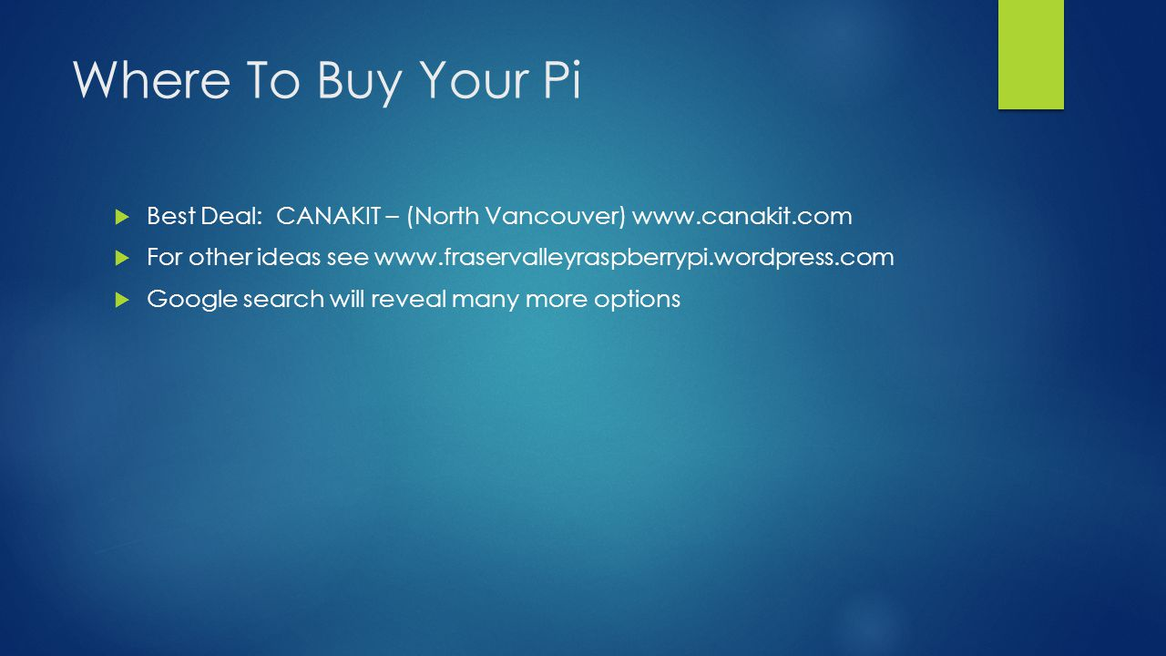 Where To Buy Your Pi  Best Deal: CANAKIT – (North Vancouver) www.canakit.com  For other ideas see www.fraservalleyraspberrypi.wordpress.com  Google