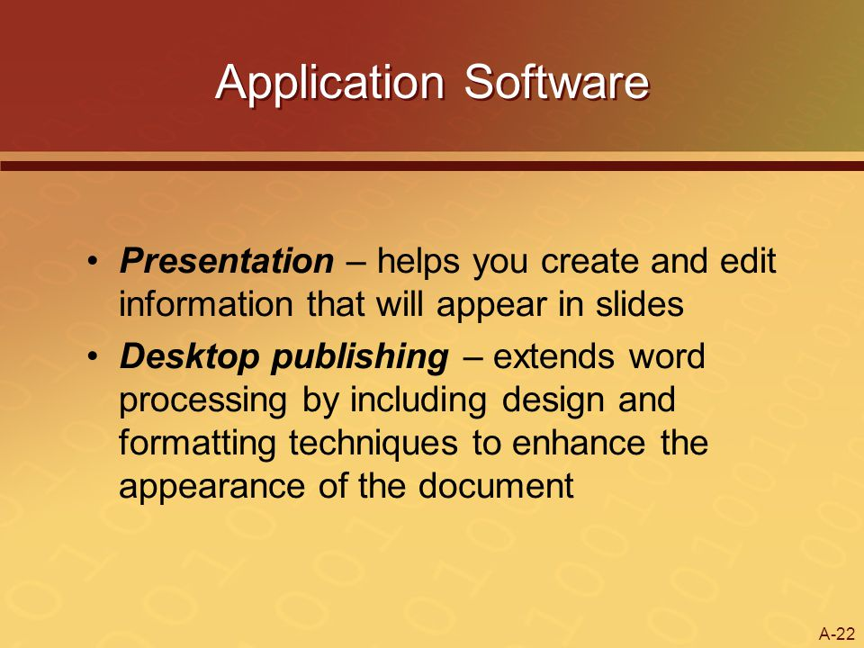 A-22 Application Software Presentation – helps you create and edit information that will appear in slides Desktop publishing – extends word processing