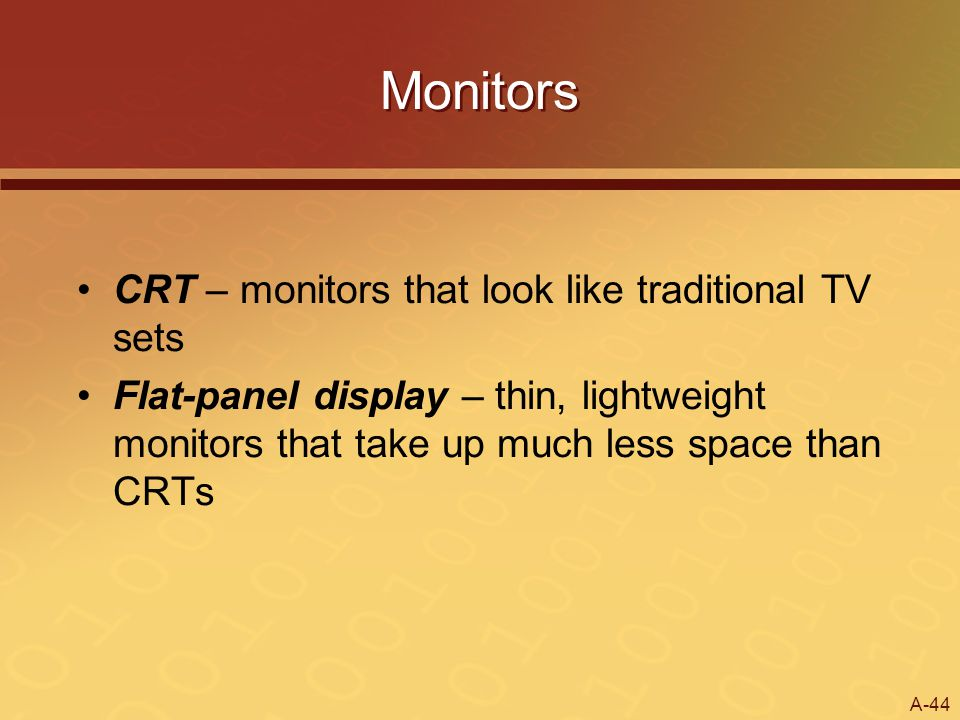 A-44 Monitors CRT – monitors that look like traditional TV sets Flat-panel display – thin, lightweight monitors that take up much less space than CRTs