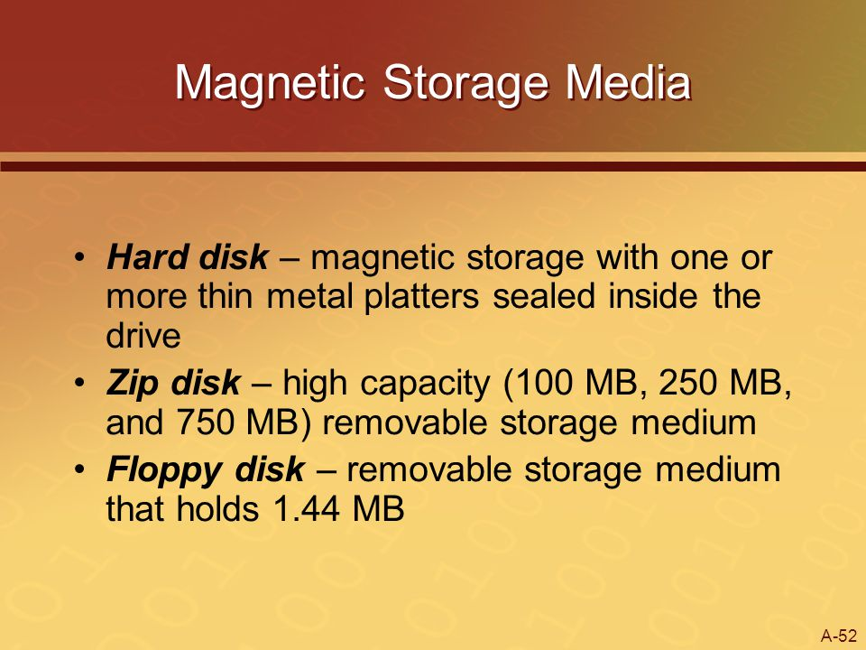 A-52 Magnetic Storage Media Hard disk – magnetic storage with one or more thin metal platters sealed inside the drive Zip disk – high capacity (100 MB