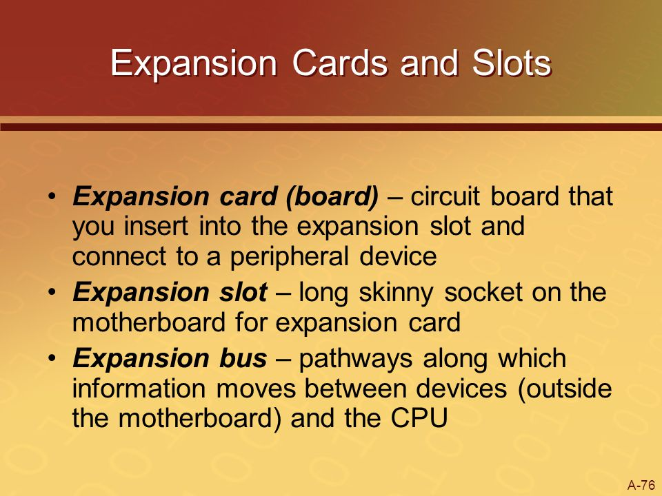 A-76 Expansion Cards and Slots Expansion card (board) – circuit board that you insert into the expansion slot and connect to a peripheral device Expan