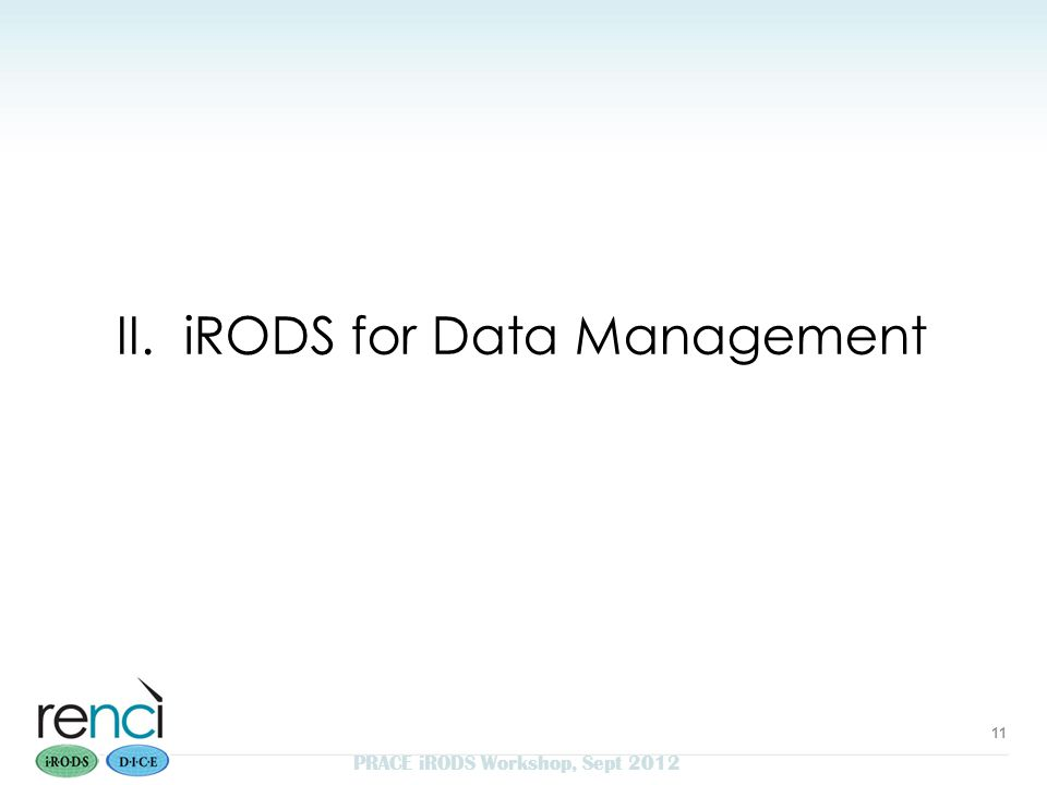 II. iRODS for Data Management 11 PRACE iRODS Workshop, Sept 2012