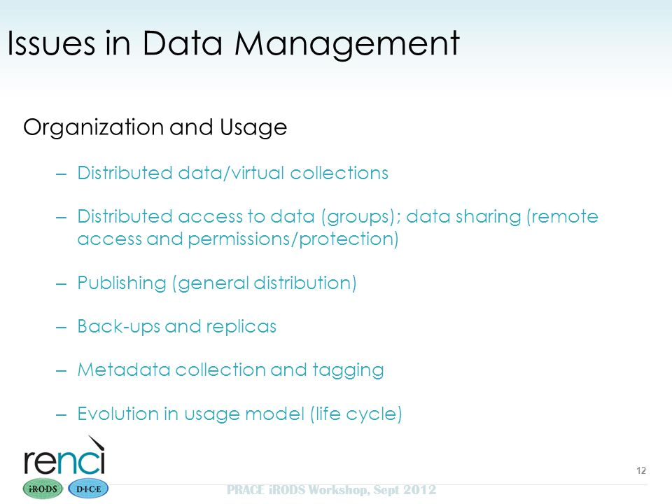 Issues in Data Management Organization and Usage – Distributed data/virtual collections – Distributed access to data (groups); data sharing (remote access and permissions/protection) – Publishing (general distribution) – Back-ups and replicas – Metadata collection and tagging – Evolution in usage model (life cycle) 12 PRACE iRODS Workshop, Sept 2012