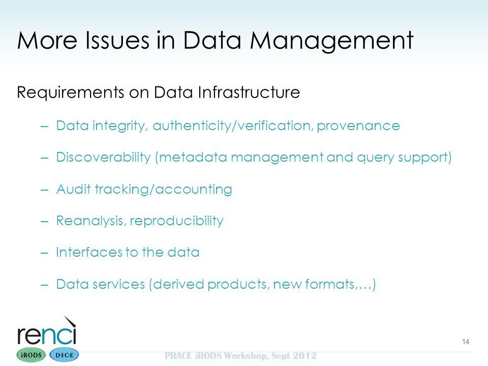 More Issues in Data Management Requirements on Data Infrastructure – Data integrity, authenticity/verification, provenance – Discoverability (metadata management and query support) – Audit tracking/accounting – Reanalysis, reproducibility – Interfaces to the data – Data services (derived products, new formats,…) 14 PRACE iRODS Workshop, Sept 2012
